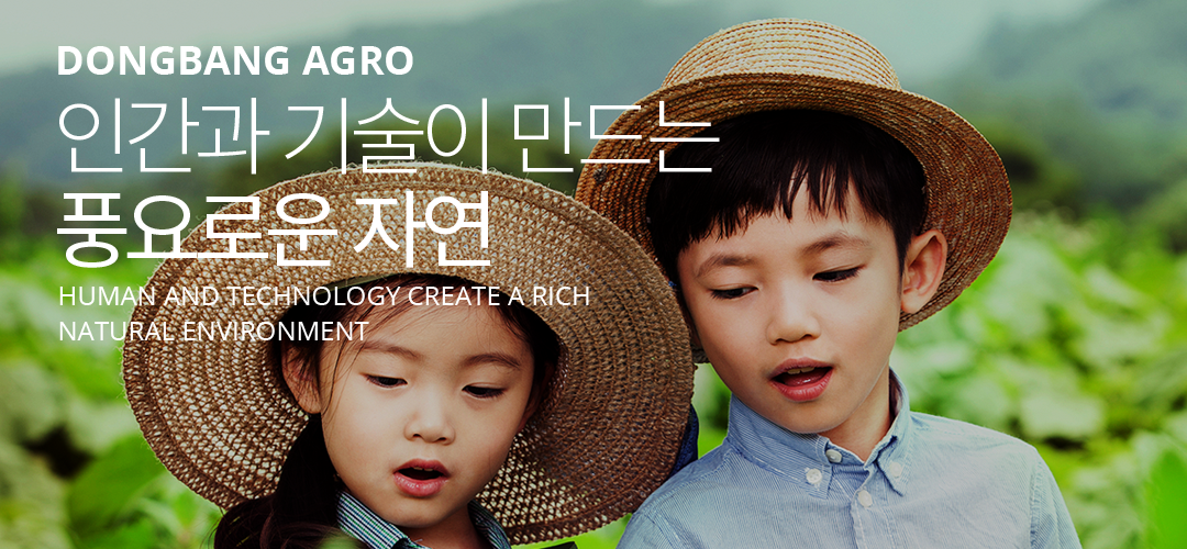 DONGBANG AGRO | 인간과 기술이 만드는 풍요로운 자연, Human and technology Create a rich natural environment